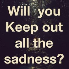 Will you keep out all the sadness?