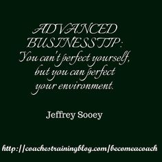 ADVANCED BUSINESS TIP: You can't perfect yourself, but you can perfect your environment. - Jeffrey T. Sooey