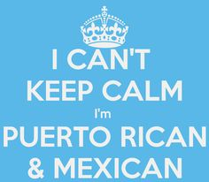 I CAN'T  KEEP CALM I'm  PUERTO RICAN & MEXICAN