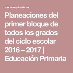 Planeaciones del primer bloque de todos los grados del ciclo escolar 2016 – 2017   Educación Primaria