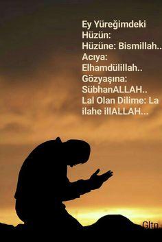 Ey Yüreğimdeki Hüzün: Hüzüne: Bismillah.. Acıya: Elhamdülillah.. Gözyaşına: SübhanALLAH.. Lal Olan Dilime: La ilahe illALLAH...