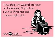 Now that I've wasted an hour on Facebook, I'll just hop over to Pinterest and make a night of it.
