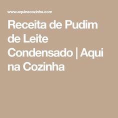 Receita de Pudim de Leite Condensado | Aqui na Cozinha Nova, Puddings, Condensed Milk Cake, Milk Pudding Recipe, Kitchen, Recipes, Bakery Shops, Cactus Plants, Bolo De Chocolate