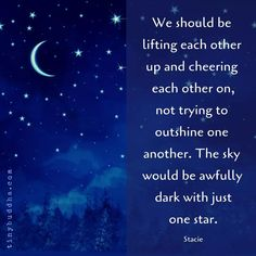 """""""We should be lifting each other up and cheering each other on, not trying to outshine one another. The sky would be awfully dark with just one star. Tiny Buddha, Motivational Quotes, Inspirational Quotes, Beauty Kit, One Star, How To Apply Makeup, Great Quotes, Awesome Quotes, Makeup Yourself"""