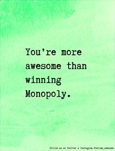 You're more awesome than winning Monopoly. #tellme #awesome
