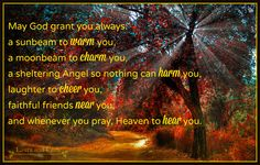 May God grant you always...A sunbeam to warm you, a moonbeam to charm you, a sheltering Angel so nothing can harm you. Laughter to cheer you. Faithful friends near you. And whenever you pray, Heaven to hear you #Irish #blessing #sunbeam #moon #angel #protection #heaven #laughter