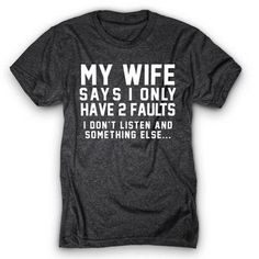 2 Faults Shirt - Funny Shirts Humor - Ideas of Funny Shirts Humor - my wife says I have 2 faults. Sarcastic Shirts, Funny Shirt Sayings, Sarcastic Humor, T Shirts With Sayings, Funny Tees, Funny Quotes, Funny Humor, Funny Food, Men Humor
