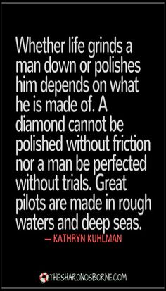 Quote – Whether life grinds a man down or polishes him depends on what he is made of. A diamond cannot be polished without friction nor a man be perfected without trials. Great pilots are made in rough waters and deep seas. — Kathryn Kuhlman / #TheSharonOsborne