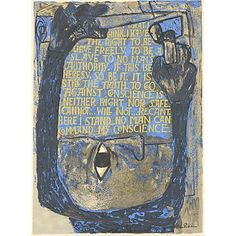 """I have the right to believe freely. To be a slave to no man's authority. If this be heresy, so be it. It is still the truth. To go against conscience is neither right nor safe. I cannot... will not... recant. Here I stand... no man can command my conscience."" Ben Shahn."