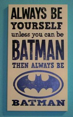 Always be Batman. :) stole it, but love it! Haha