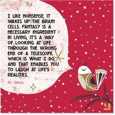 """I like #nonsense, it wakes up the brain cells. #Fantasy is a necessary ingredient in living, it's a way of looking at life through the wrong end of a telescope. Which is what I do, and that enables you to laugh at life's realities.""—Dr. Seuss #funnyfriday #DrSeuss #funnyquotes #laugh #joy #happiness #behappy #imagine #imagination #beyourself #quotes #pinspiration #qotd #quollective"