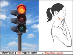 Waiting at a red traffic light?  ... you might as well do some exercises for your posture!   I call these the RED LIGHT CHIN TUCKS.  They are great for placing your head in the correct position.  Here's how to do it:  Step 1: Stop at a red traffic light Step 2: Chin tuck! (also known as making a double chin) - Rest your head back on the head rest. - Gently tuck your chin in. - Hold for 5 seconds. - Aim to feel a gentle pulling sensation at the back of your neck. - Repeat 10 times.