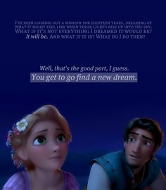 This quote and the follow up to it later on in the movie... when Flynn tells Rapunzel that she is his new dream...made me cry!!!