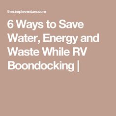 6 Ways to Save Water, Energy and Waste While RV Boondocking |
