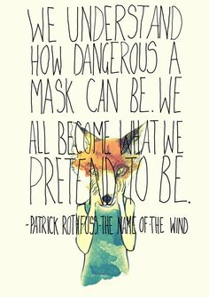 """We understand how dangerous a mask can be. We all become what we pretend to be."" ~Patrick Rothfuss, The Name of the Wind"