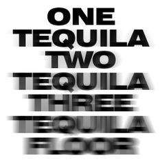one tequila...two tequila...