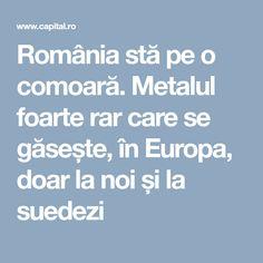România stă pe o comoară. Metalul foarte rar care se găsește, în Europa, doar la noi și la suedezi
