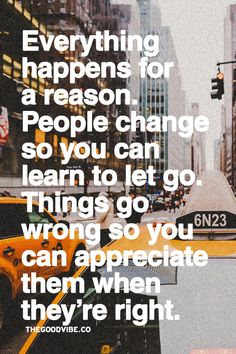 Everything happens for a reason. People change so you can learn to let go. Things go wrong so you can appreciate them when they're right.