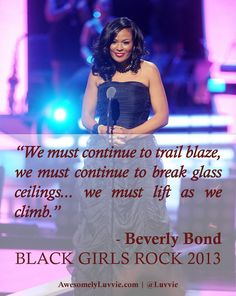 """Beverly Bond, Founder, BLACK GIRLS ROCK! -- """"We cannot be silent on things that matter because we are each a part of the village…[and] we must lift as we climb."""""""