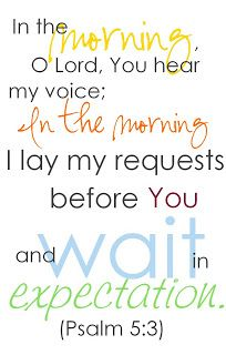 """""""Listen to my voice in the morning, Lord. Each morning I bring my requests to you and wait expectantly."""" (Psalm 5:3, NLT)"""