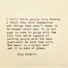 """I don't think people have demons, I think they have themselves and things they aren't ready to be honest about yet. It is not easy to come to grips with the fact that we're capable of hurting people with the same instrument we love them with. The heart is a hungry wolf and it is made of glass. King Longton"