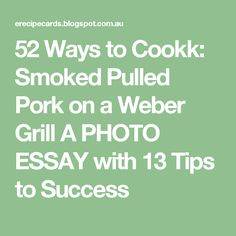 52 Ways to Cookk: Smoked Pulled Pork on a Weber Grill A PHOTO ESSAY with 13 Tips to Success