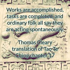 Works are accomplished, tasks are completed, and ordinary folk all say they are acting spontaneously.  Thomas Cleary translation of Tao Te Ching chapter 17