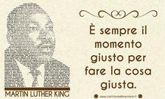 E' sempre il momento giusto per fare la cosa giusta. Martin Luther King