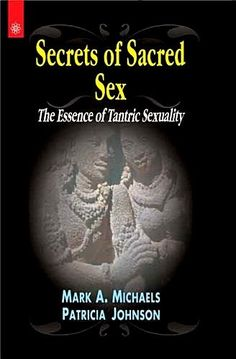 Secrets of Sacred Sex: The Essence of Tantric Sexuality