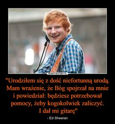 """""""Urodziłem się z dość niefortunną urodą. Mam wrażenie, że Bóg spojrzał na mnie i powiedział: będziesz potrzebował pomocy, żeby kogokolwiek zaliczyć. I dał mi gitarę"""" – - Ed Sheeran Ed Sheeran, Polish Memes, Funny Mems, True Memes, Wtf Funny, Me As A Girlfriend, Funny Photos, Couple Goals, I Laughed"""