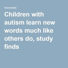 Children with autism learn new words much like others do, study finds
