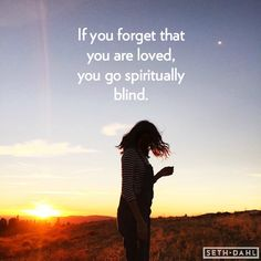 If you forget that you are loved, you go spiritually blind. -Seth Dahl, Bethel Church, Children's Pastor