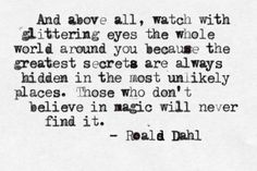 and above all, watch with glittering eyes the whole world around you because the greatest secrets are always hidden in the most unlikely places. those who don't believe in magic will never find it // roald dahl