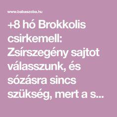 +8 hó    Brokkolis csirkemell: Zsírszegény sajtot válasszunk, és sózásra sincs szükség, mert a sajtok általában elég sósak. Ne szoktassuk hozzá a csecsemőt a sós ízekhez, mert későb...