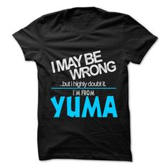 I May Be Wrong But I Highly Doubt It I am From... Yuma - 99 Cool City Shirt ! #city #tshirts #Yuma #gift #ideas #Popular #Everything #Videos #Shop #Animals #pets #Architecture #Art #Cars #motorcycles #Celebrities #DIY #crafts #Design #Education #Entertainment #Food #drink #Gardening #Geek #Hair #beauty #Health #fitness #History #Holidays #events #Home decor #Humor #Illustrations #posters #Kids #parenting #Men #Outdoors #Photography #Products #Quotes #Science #nature #Sports #Tattoos…