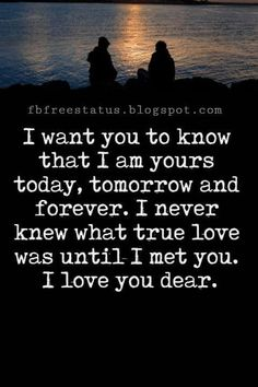 Love Text Messages, I want you to know that I am yours today, tomorrow and forever. I never knew what true love was until I met you. I love you dear.