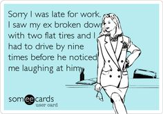 Sorry I was late for work. I saw my ex broken down\ with two flat tires and I had to drive by nine times before he noticed.
