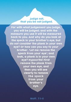 "Matthew 7 ""You hypocrite, first take the plank out of your own eye, and then you will see  clearly.."""