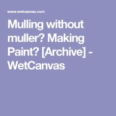 Mulling without muller? Making Paint? [Archive] - WetCanvas