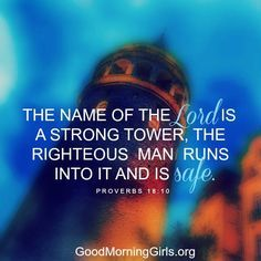 The name of the Lord is a strong tower, the righteous man runs into it and is safe. Proverbs 18:10
