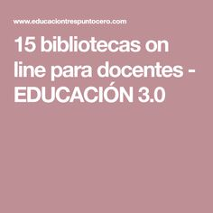 15 bibliotecas on line para docentes - EDUCACIÓN 3.0 Libraries
