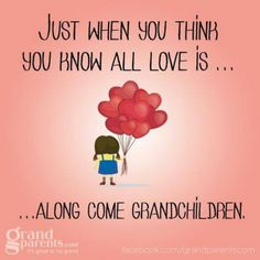 Just when you think you know all love is...along come grandchildren.