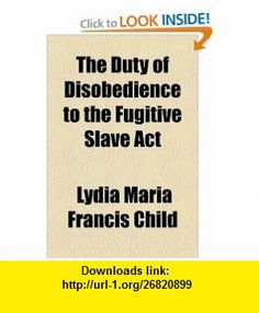 The Duty of Disobedience to the Fugitive Slave Act (9781153700740) Lydia Maria Francis Child , ISBN-10: 1153700743  , ISBN-13: 978-1153700740 ,  , tutorials , pdf , ebook , torrent , downloads , rapidshare , filesonic , hotfile , megaupload , fileserve