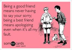 Being a good friend means never having to say your sorry; being a best friend means apologizing even when it's all my fault.