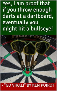 """""""Yes, I am proof that if you throw enough darts at a dartboard, eventually you might hit a bullseye!"""" - """"Go Viral!"""" by Ken Poirot  http://www.amazon.com/dp/B0168XGBN2  #success #successful #goviral #kenpoirot"""