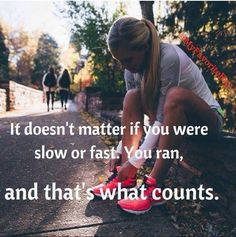 It doesn't matter if you were slow or fast. You ran, and that's what counts.