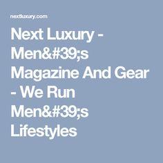 Next Luxury - Men's Magazine And Gear - We Run Men's Lifestyles