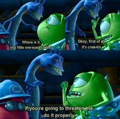 If you're going to threaten me,  do it properly  -Monsters Inc.