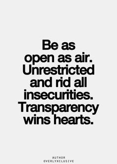 Be as open as air. Unrestricted and rid all insecurities. Transparency wins hearts.