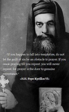 """you happen to fall into temptation, do not let the guilt of sin be an obstacle to prayer. If you cease praying till you repent you will never repent, for prayer is the door to genuine repentance ."""" -Pope Kyrillos VI Pope of Alexandria Catholic Quotes, Religious Quotes, Christian Life, Christian Quotes, Spiritus, Saint Quotes, Religious Images, Spiritual Wisdom, Spiritual Inspiration"""